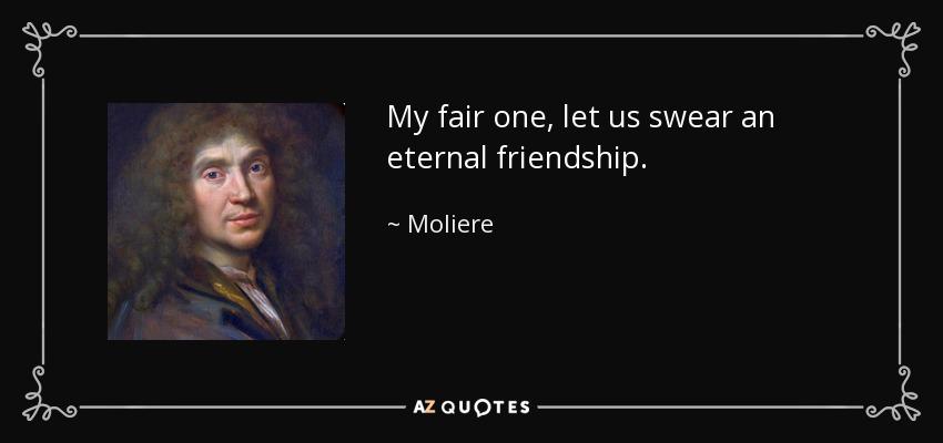 My fair one, let us swear an eternal friendship. - Moliere