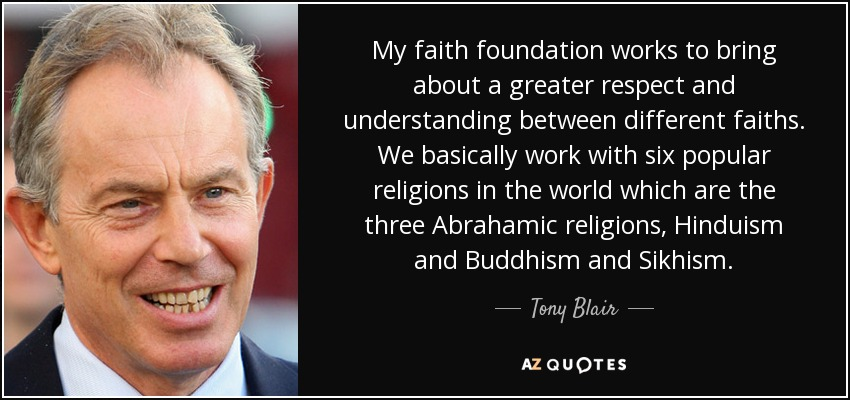 My faith foundation works to bring about a greater respect and understanding between different faiths. We basically work with six popular religions in the world which are the three Abrahamic religions, Hinduism and Buddhism and Sikhism. - Tony Blair