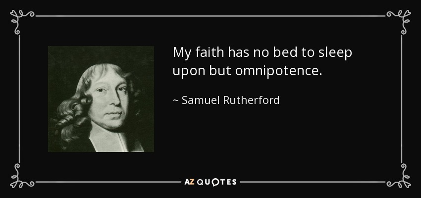 My faith has no bed to sleep upon but omnipotence. - Samuel Rutherford
