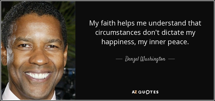 My faith helps me understand that circumstances don't dictate my happiness, my inner peace. - Denzel Washington