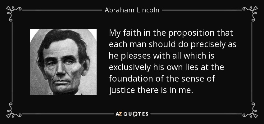 My faith in the proposition that each man should do precisely as he pleases with all which is exclusively his own lies at the foundation of the sense of justice there is in me. - Abraham Lincoln
