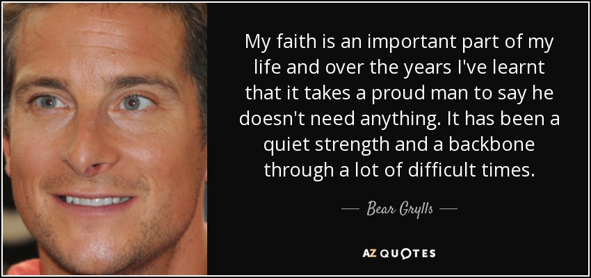 My faith is an important part of my life and over the years I've learnt that it takes a proud man to say he doesn't need anything. It has been a quiet strength and a backbone through a lot of difficult times. - Bear Grylls