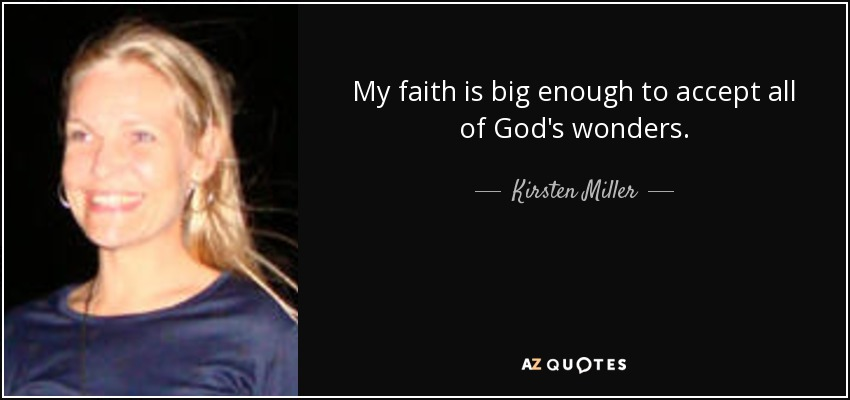 My faith is big enough to accept all of God's wonders. - Kirsten Miller