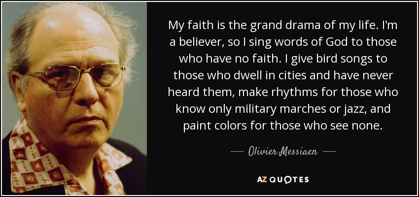 My faith is the grand drama of my life. I'm a believer, so I sing words of God to those who have no faith. I give bird songs to those who dwell in cities and have never heard them, make rhythms for those who know only military marches or jazz, and paint colors for those who see none. - Olivier Messiaen
