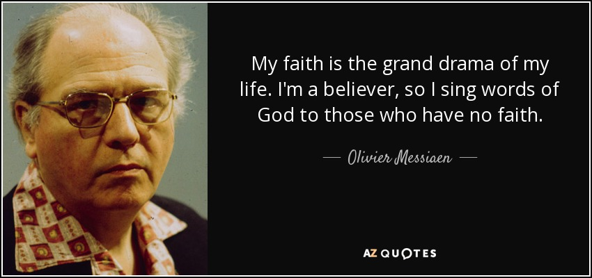 My faith is the grand drama of my life. I'm a believer, so I sing words of God to those who have no faith. - Olivier Messiaen