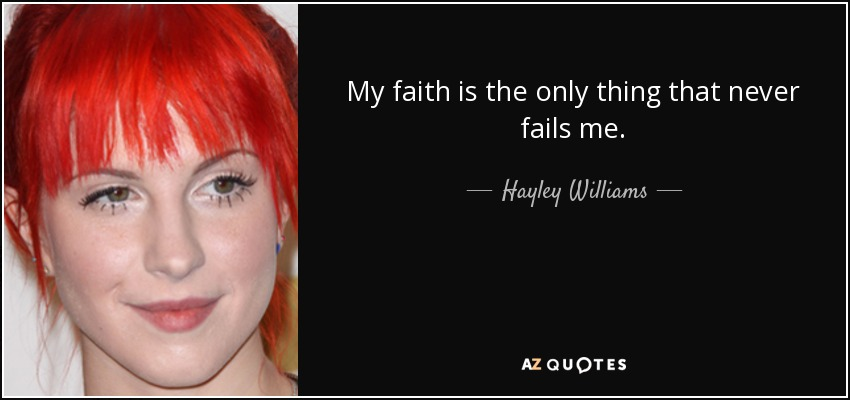 My faith is the only thing that never fails me. - Hayley Williams