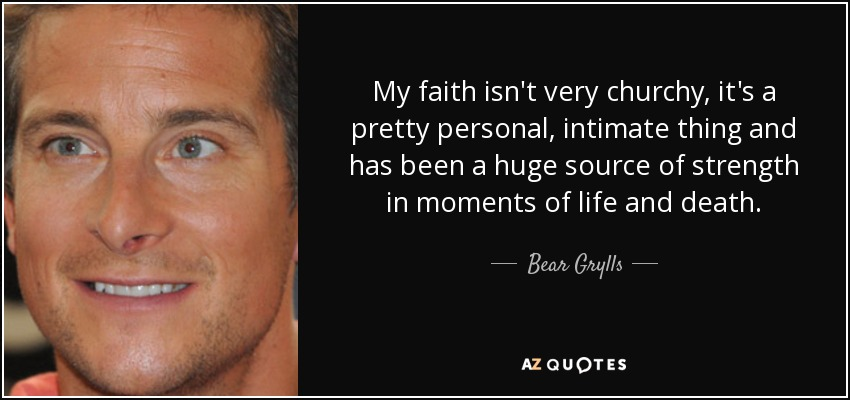My faith isn't very churchy, it's a pretty personal, intimate thing and has been a huge source of strength in moments of life and death. - Bear Grylls