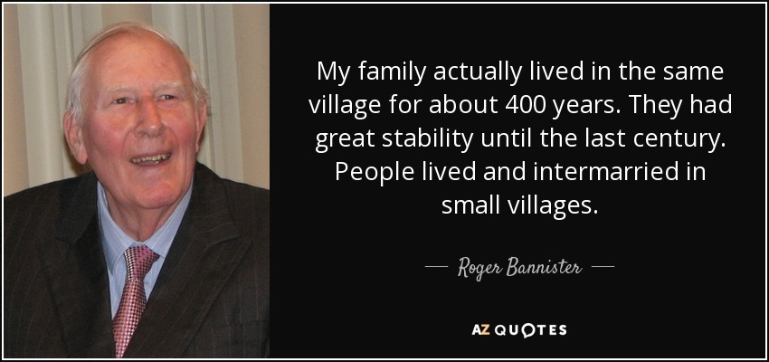 My family actually lived in the same village for about 400 years. They had great stability until the last century. People lived and intermarried in small villages. - Roger Bannister