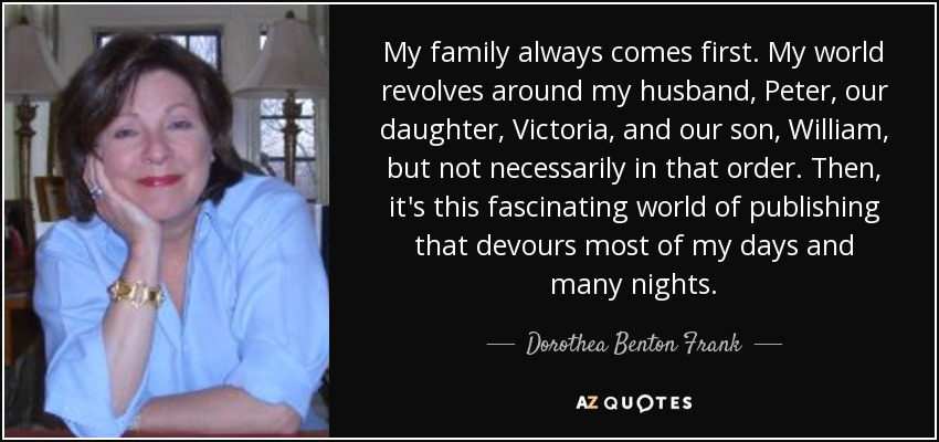 My family always comes first. My world revolves around my husband, Peter, our daughter, Victoria, and our son, William, but not necessarily in that order. Then, it's this fascinating world of publishing that devours most of my days and many nights. - Dorothea Benton Frank