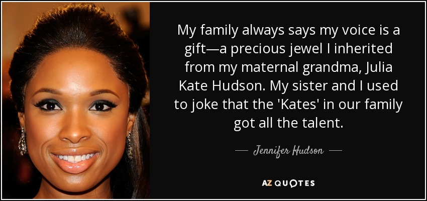 My family always says my voice is a gift—a precious jewel I inherited from my maternal grandma, Julia Kate Hudson. My sister and I used to joke that the 'Kates' in our family got all the talent. - Jennifer Hudson