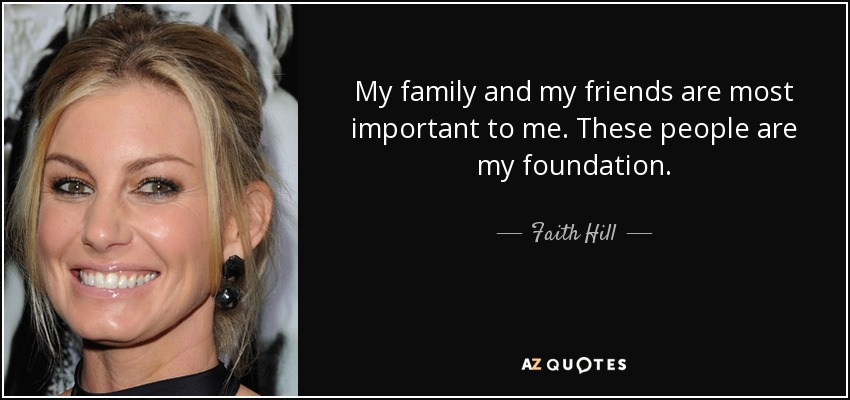 My family and my friends are most important to me. These people are my foundation. - Faith Hill