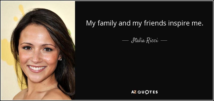 My family and my friends inspire me. - Italia Ricci