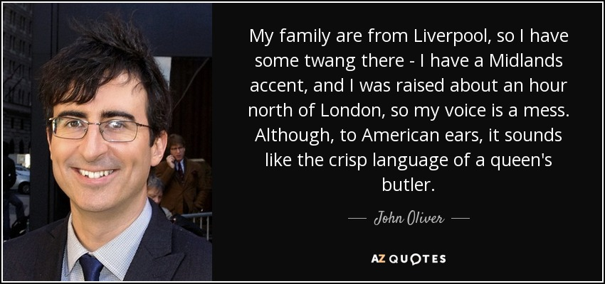 My family are from Liverpool, so I have some twang there - I have a Midlands accent, and I was raised about an hour north of London, so my voice is a mess. Although, to American ears, it sounds like the crisp language of a queen's butler. - John Oliver