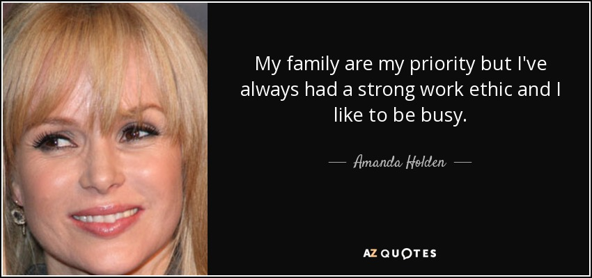My family are my priority but I've always had a strong work ethic and I like to be busy. - Amanda Holden