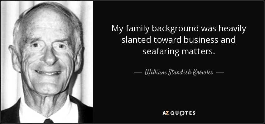 My family background was heavily slanted toward business and seafaring matters. - William Standish Knowles