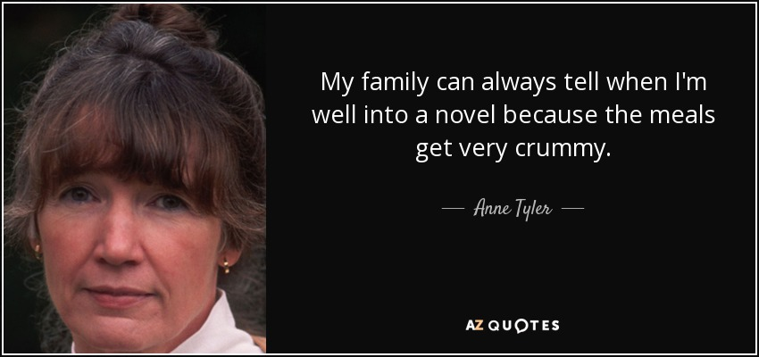 My family can always tell when I'm well into a novel because the meals get very crummy. - Anne Tyler