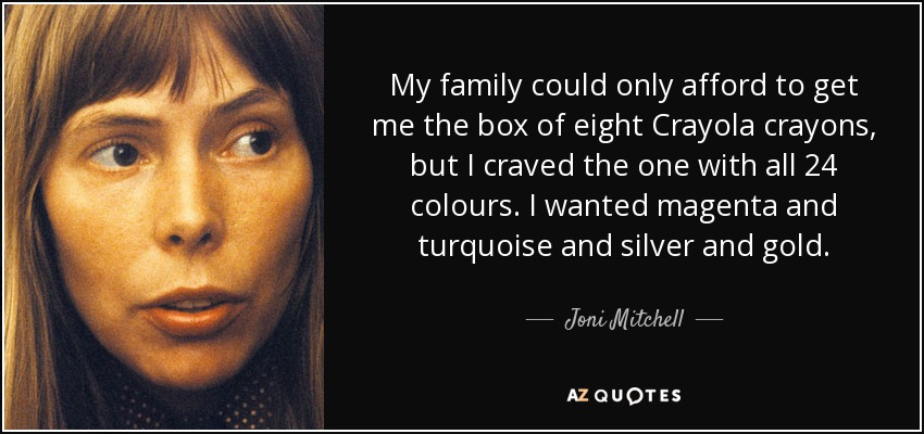 My family could only afford to get me the box of eight Crayola crayons, but I craved the one with all 24 colours. I wanted magenta and turquoise and silver and gold. - Joni Mitchell