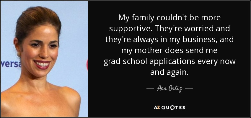 My family couldn't be more supportive. They're worried and they're always in my business, and my mother does send me grad-school applications every now and again. - Ana Ortiz