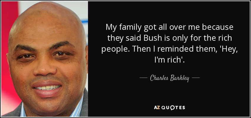 My family got all over me because they said Bush is only for the rich people. Then I reminded them, 'Hey, I'm rich'. - Charles Barkley