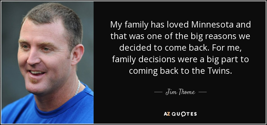 My family has loved Minnesota and that was one of the big reasons we decided to come back. For me, family decisions were a big part to coming back to the Twins. - Jim Thome