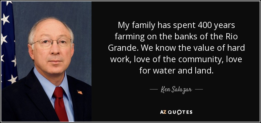 My family has spent 400 years farming on the banks of the Rio Grande. We know the value of hard work, love of the community, love for water and land. - Ken Salazar