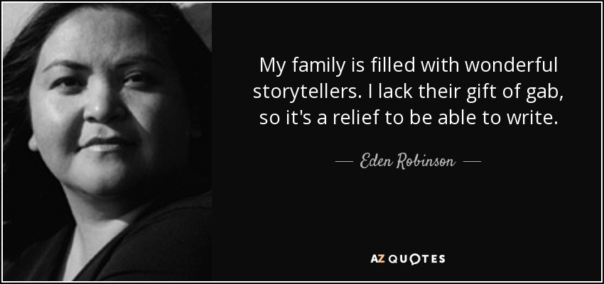 My family is filled with wonderful storytellers. I lack their gift of gab, so it's a relief to be able to write. - Eden Robinson
