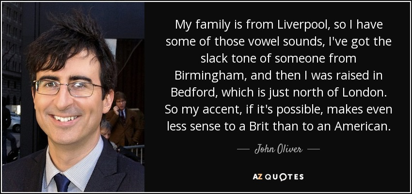 My family is from Liverpool, so I have some of those vowel sounds, I've got the slack tone of someone from Birmingham, and then I was raised in Bedford, which is just north of London. So my accent, if it's possible, makes even less sense to a Brit than to an American. - John Oliver