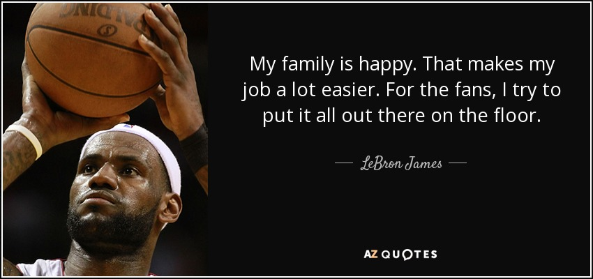 My family is happy. That makes my job a lot easier. For the fans, I try to put it all out there on the floor. - LeBron James