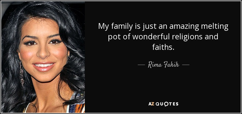 My family is just an amazing melting pot of wonderful religions and faiths. - Rima Fakih