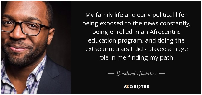 My family life and early political life - being exposed to the news constantly, being enrolled in an Afrocentric education program, and doing the extracurriculars I did - played a huge role in me finding my path. - Baratunde Thurston