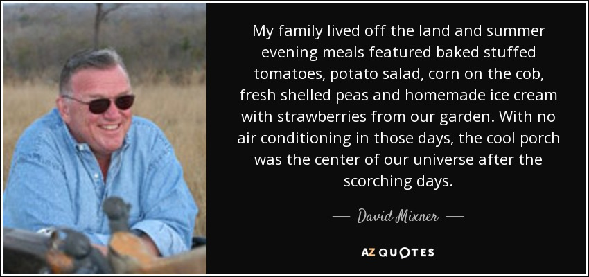 My family lived off the land and summer evening meals featured baked stuffed tomatoes, potato salad, corn on the cob, fresh shelled peas and homemade ice cream with strawberries from our garden. With no air conditioning in those days, the cool porch was the center of our universe after the scorching days. - David Mixner