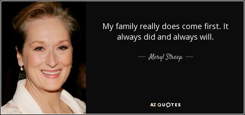 My family really does come first. It always did and always will. - Meryl Streep
