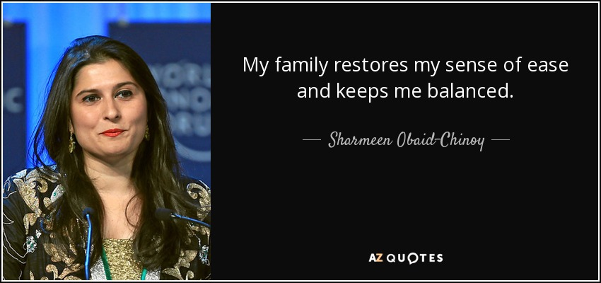 My family restores my sense of ease and keeps me balanced. - Sharmeen Obaid-Chinoy