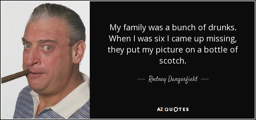 My family was a bunch of drunks. When I was six I came up missing, they put my picture on a bottle of scotch. - Rodney Dangerfield