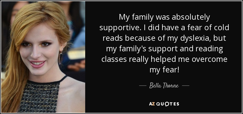 My family was absolutely supportive. I did have a fear of cold reads because of my dyslexia, but my family's support and reading classes really helped me overcome my fear! - Bella Thorne
