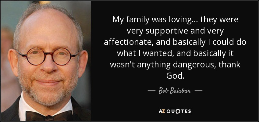My family was loving... they were very supportive and very affectionate, and basically I could do what I wanted, and basically it wasn't anything dangerous, thank God. - Bob Balaban