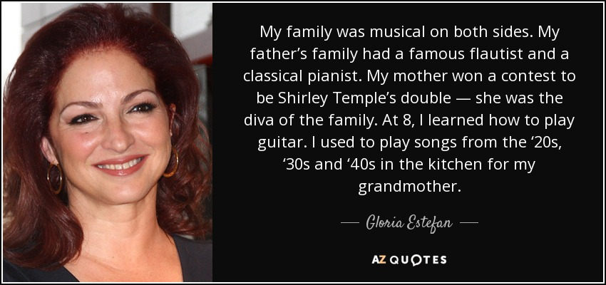 My family was musical on both sides. My father's family had a famous flautist and a classical pianist. My mother won a contest to be Shirley Temple's double — she was the diva of the family. At 8, I learned how to play guitar. I used to play songs from the '20s, '30s and '40s in the kitchen for my grandmother. - Gloria Estefan