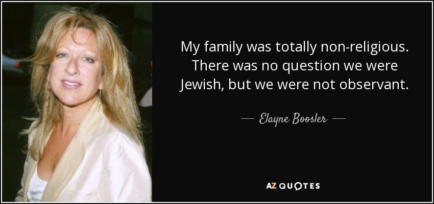 My family was totally non-religious. There was no question we were Jewish, but we were not observant. - Elayne Boosler