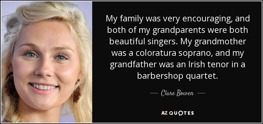 My family was very encouraging, and both of my grandparents were both beautiful singers. My grandmother was a coloratura soprano, and my grandfather was an Irish tenor in a barbershop quartet. - Clare Bowen