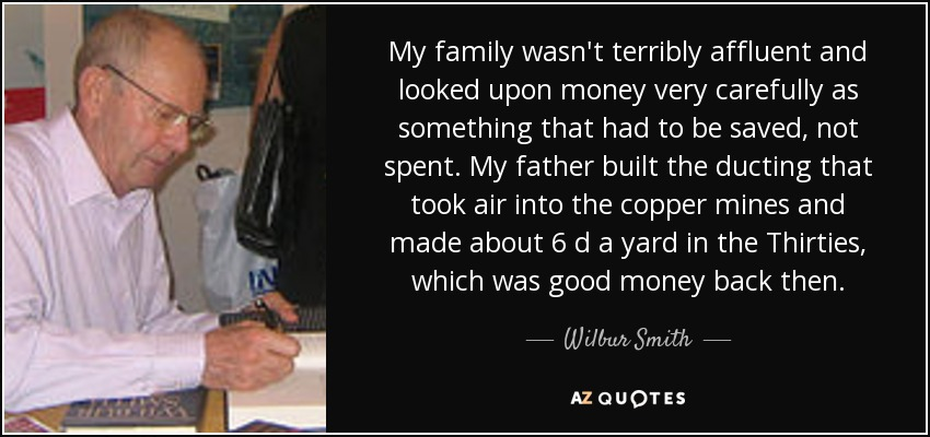 My family wasn't terribly affluent and looked upon money very carefully as something that had to be saved, not spent. My father built the ducting that took air into the copper mines and made about 6 d a yard in the Thirties, which was good money back then. - Wilbur Smith