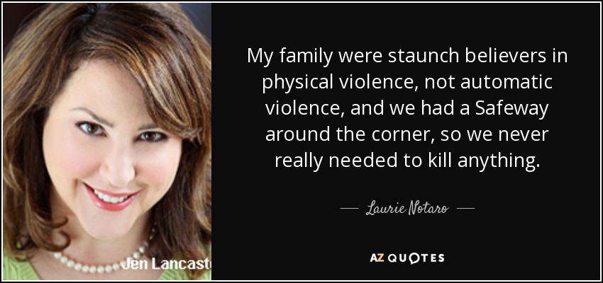 My family were staunch believers in physical violence, not automatic violence, and we had a Safeway around the corner, so we never really needed to kill anything. - Laurie Notaro