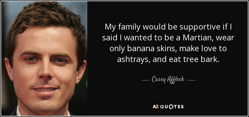 My family would be supportive if I said I wanted to be a Martian, wear only banana skins, make love to ashtrays, and eat tree bark. - Casey Affleck