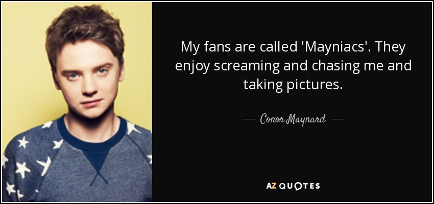 My fans are called 'Mayniacs'. They enjoy screaming and chasing me and taking pictures. - Conor Maynard