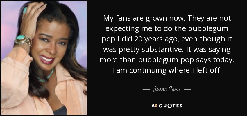 My fans are grown now. They are not expecting me to do the bubblegum pop I did 20 years ago, even though it was pretty substantive. It was saying more than bubblegum pop says today. I am continuing where I left off. - Irene Cara