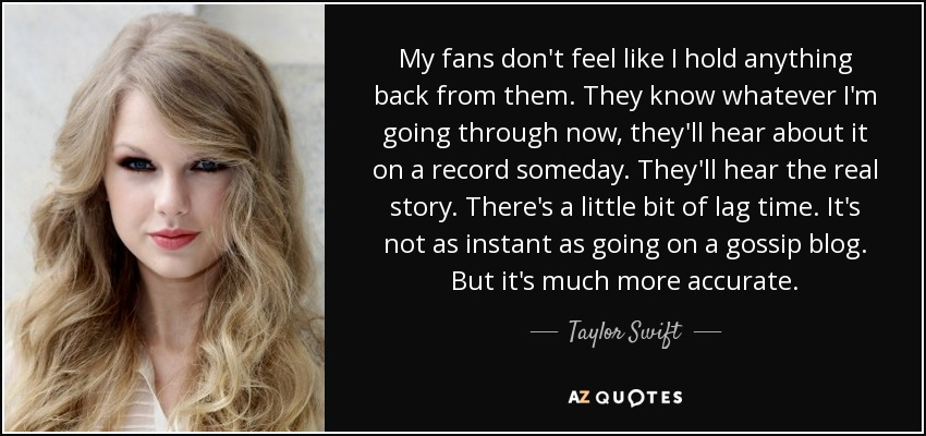 My fans don't feel like I hold anything back from them. They know whatever I'm going through now, they'll hear about it on a record someday. They'll hear the real story. There's a little bit of lag time. It's not as instant as going on a gossip blog. But it's much more accurate. - Taylor Swift