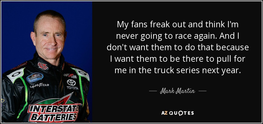 My fans freak out and think I'm never going to race again. And I don't want them to do that because I want them to be there to pull for me in the truck series next year. - Mark Martin