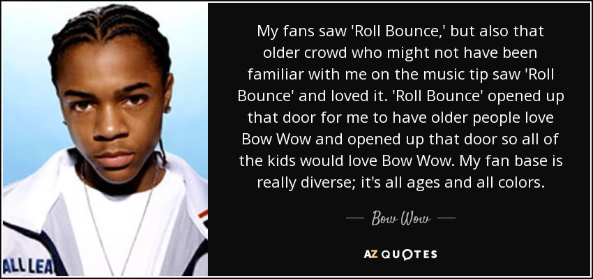 My fans saw 'Roll Bounce,' but also that older crowd who might not have been familiar with me on the music tip saw 'Roll Bounce' and loved it. 'Roll Bounce' opened up that door for me to have older people love Bow Wow and opened up that door so all of the kids would love Bow Wow. My fan base is really diverse; it's all ages and all colors. - Bow Wow
