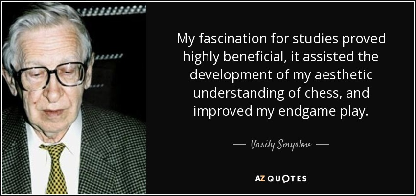 My fascination for studies proved highly beneficial, it assisted the development of my aesthetic understanding of chess, and improved my endgame play. - Vasily Smyslov