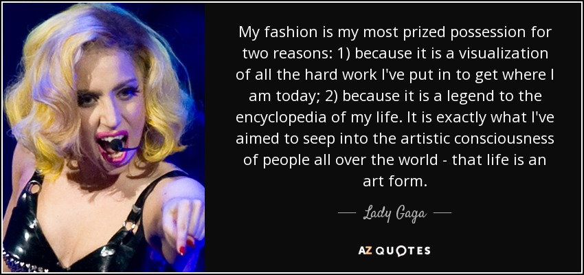 My fashion is my most prized possession for two reasons: 1) because it is a visualization of all the hard work I've put in to get where I am today; 2) because it is a legend to the encyclopedia of my life. It is exactly what I've aimed to seep into the artistic consciousness of people all over the world - that life is an art form. - Lady Gaga