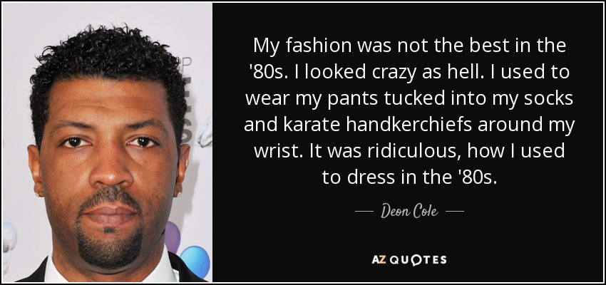 My fashion was not the best in the '80s. I looked crazy as hell. I used to wear my pants tucked into my socks and karate handkerchiefs around my wrist. It was ridiculous, how I used to dress in the '80s. - Deon Cole